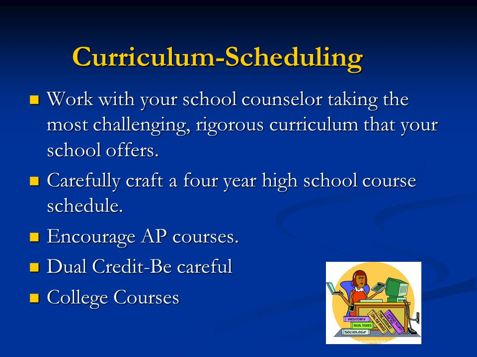 Curriculum-Scheduling Work with your school counselor taking the most challenging, rigorous curriculum that your school offers.