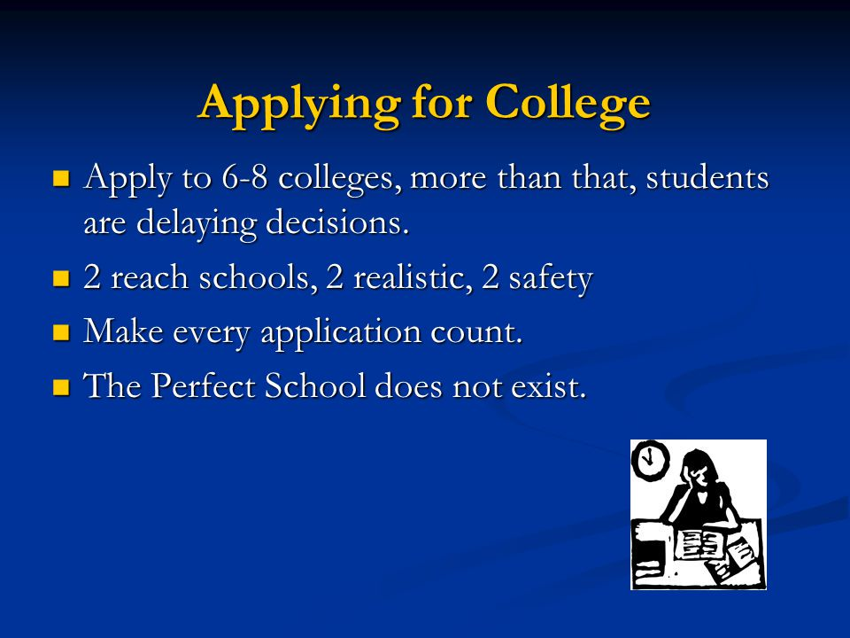 Applying for College Apply to 6-8 colleges, more than that, students are delaying decisions.
