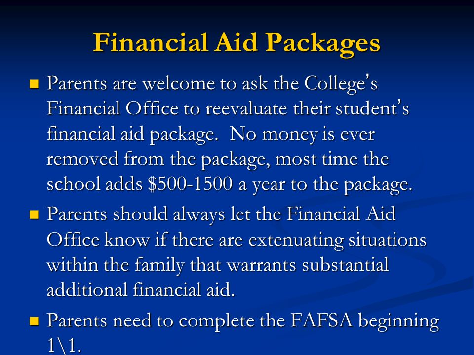 Financial Aid Packages Parents are welcome to ask the College ' s Financial Office to reevaluate their student ' s financial aid package.