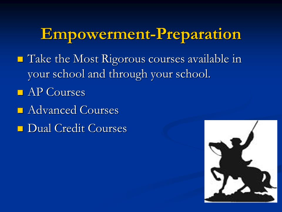 Empowerment-Preparation Take the Most Rigorous courses available in your school and through your school.