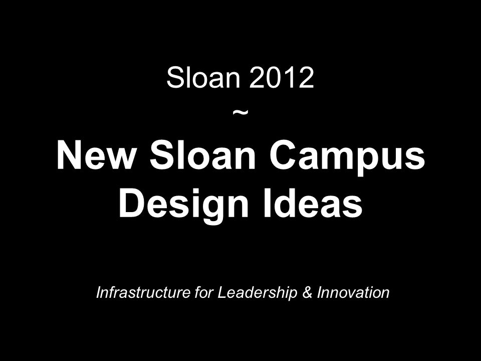 Sloan 2012 ~ New Sloan Campus Design Ideas Infrastructure for Leadership & Innovation