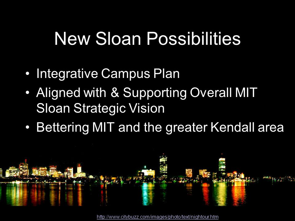 New Sloan Possibilities http://www.citybuzz.com/images/photo/text/nightour.htm Integrative Campus Plan Aligned with & Supporting Overall MIT Sloan Strategic Vision Bettering MIT and the greater Kendall area