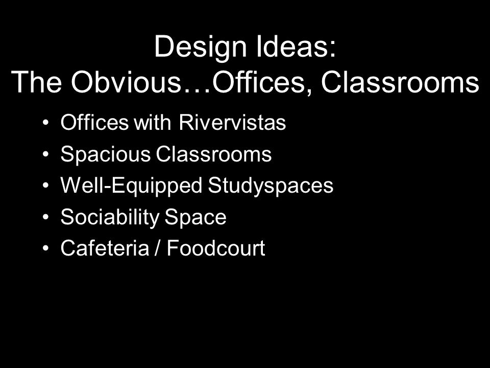 Design Ideas: The Obvious…Offices, Classrooms Offices with Rivervistas Spacious Classrooms Well-Equipped Studyspaces Sociability Space Cafeteria / Foodcourt