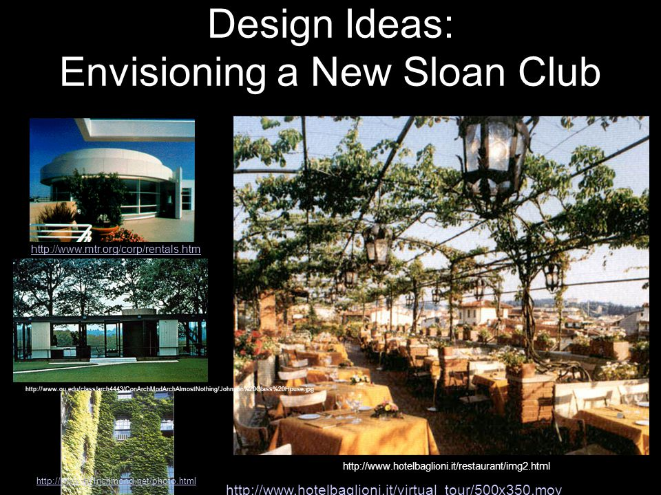 http://www.hotelbaglioni.it/restaurant/img2.html and MIT Commercial Context Design Ideas: Envisioning a New Sloan Club http://www.401richmond.net/photo.html http://www.mtr.org/corp/rentals.htm http://www.ou.edu/class/arch4443/ConArchModArchAlmostNothing/Johnson%20Glass%20House.jpg http://www.hotelbaglioni.it/virtual_tour/500x350.mov