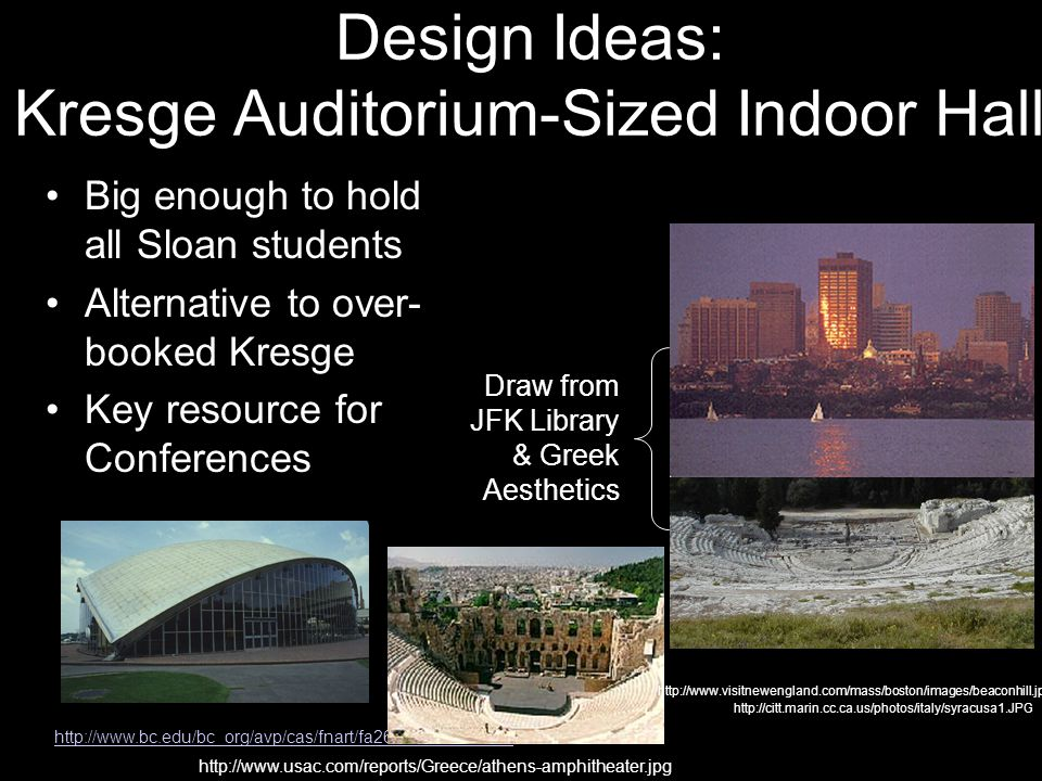 Design Ideas: Kresge Auditorium-Sized Indoor Hall http://www.bc.edu/bc_org/avp/cas/fnart/fa267/saarinen.html Big enough to hold all Sloan students Alternative to over- booked Kresge Key resource for Conferences http://www.usac.com/reports/Greece/athens-amphitheater.jpg http://citt.marin.cc.ca.us/photos/italy/syracusa1.JPG Draw from JFK Library & Greek Aesthetics http://www.visitnewengland.com/mass/boston/images/beaconhill.jpg