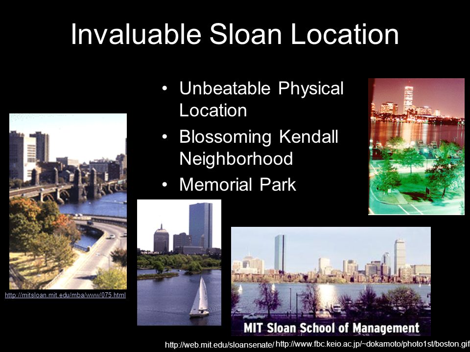 Invaluable Sloan Location http://web.mit.edu/sloansenate/ http://www.fbc.keio.ac.jp/~dokamoto/photo1st/boston.gif Unbeatable Physical Location Blossoming Kendall Neighborhood Memorial Park http://mitsloan.mit.edu/mba/www/075.html
