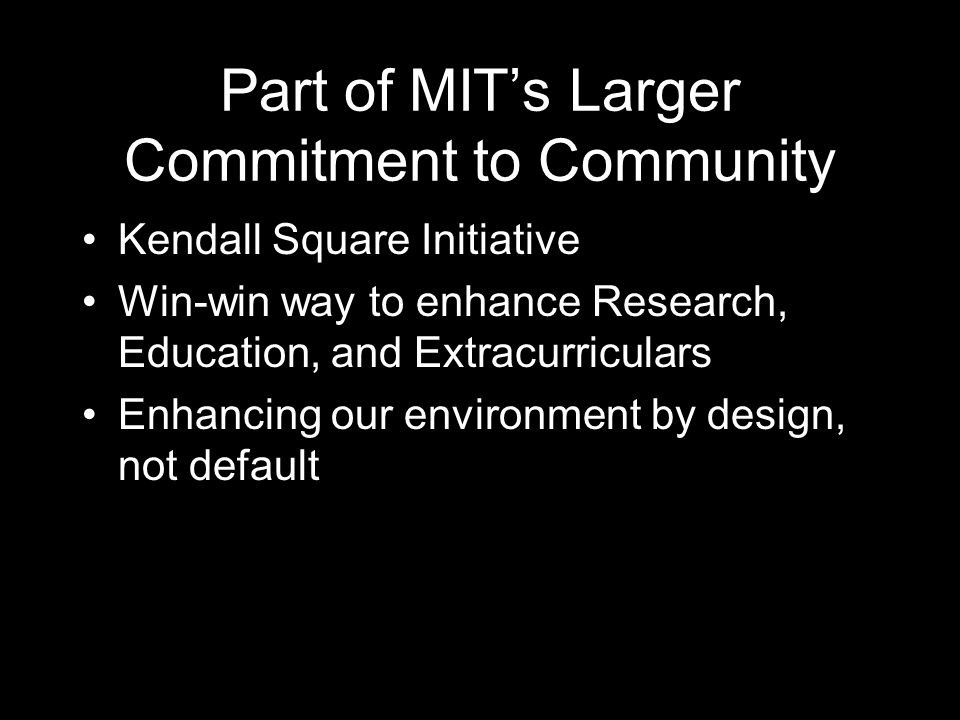 Part of MIT's Larger Commitment to Community Kendall Square Initiative Win-win way to enhance Research, Education, and Extracurriculars Enhancing our environment by design, not default