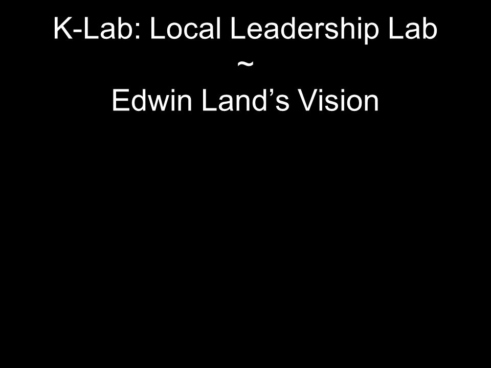 K-Lab: Local Leadership Lab ~ Edwin Land's Vision