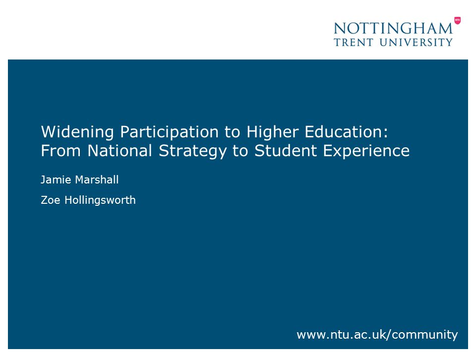 Widening Participation to Higher Education: From National Strategy to Student Experience Jamie Marshall Zoe Hollingsworth www.ntu.ac.uk/community