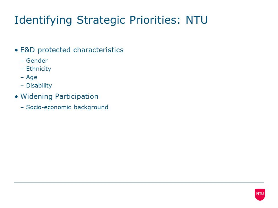 Identifying Strategic Priorities: NTU E&D protected characteristics –Gender –Ethnicity –Age –Disability Widening Participation –Socio-economic background