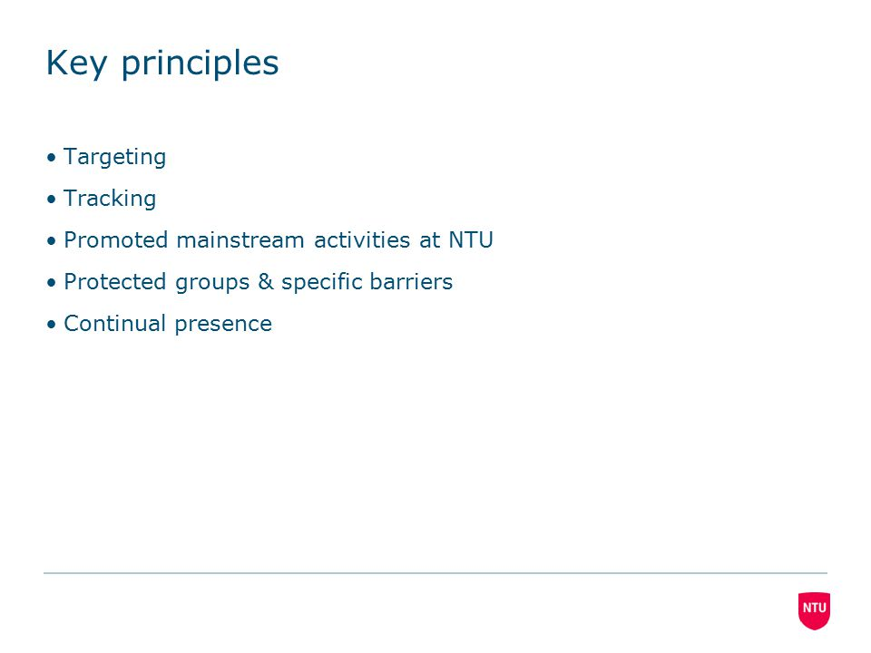 Key principles Targeting Tracking Promoted mainstream activities at NTU Protected groups & specific barriers Continual presence