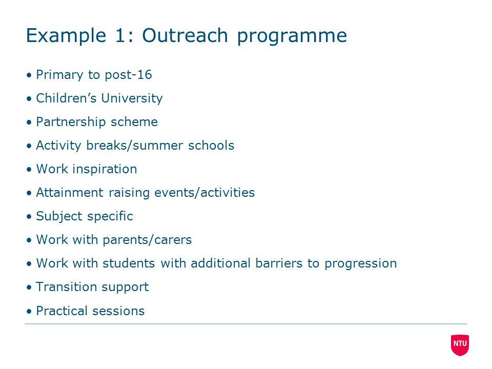 Example 1: Outreach programme Primary to post-16 Children's University Partnership scheme Activity breaks/summer schools Work inspiration Attainment raising events/activities Subject specific Work with parents/carers Work with students with additional barriers to progression Transition support Practical sessions