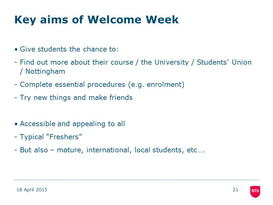Key aims of Welcome Week Give students the chance to: -Find out more about their course / the University / Students' Union / Nottingham -Complete essential procedures (e.g.