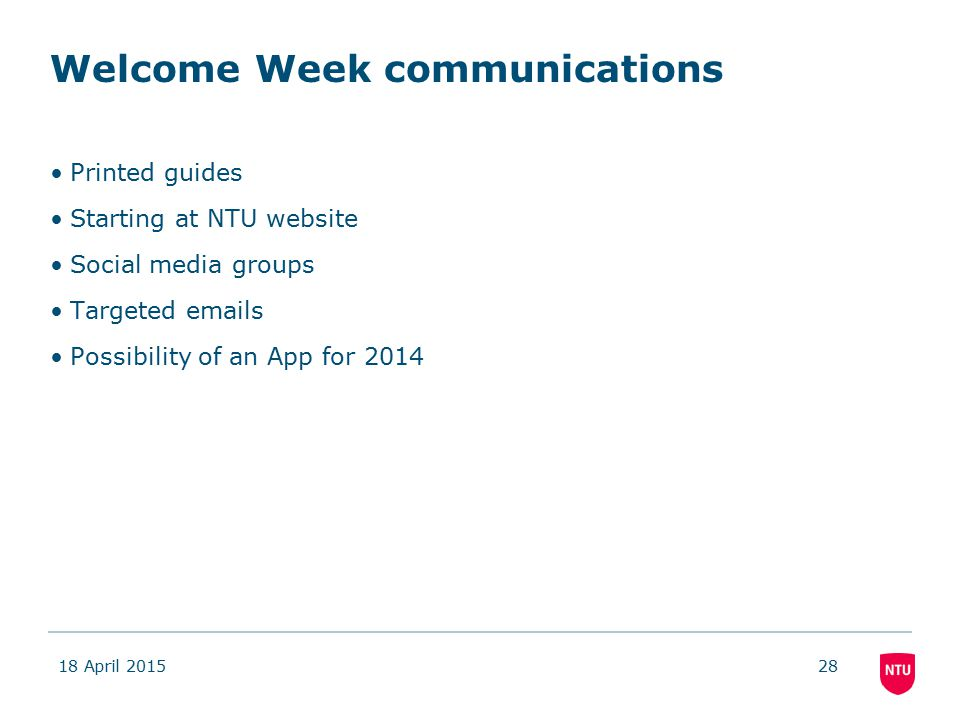 Welcome Week communications Printed guides Starting at NTU website Social media groups Targeted emails Possibility of an App for 2014 18 April 201528