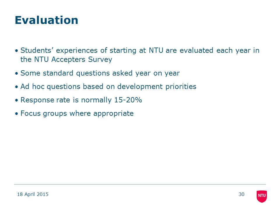 Evaluation Students' experiences of starting at NTU are evaluated each year in the NTU Accepters Survey Some standard questions asked year on year Ad hoc questions based on development priorities Response rate is normally 15-20% Focus groups where appropriate 18 April 201530