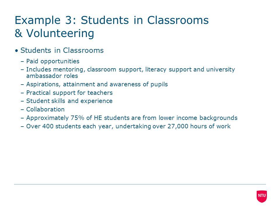 Students in Classrooms –Paid opportunities –Includes mentoring, classroom support, literacy support and university ambassador roles –Aspirations, attainment and awareness of pupils –Practical support for teachers –Student skills and experience –Collaboration –Approximately 75% of HE students are from lower income backgrounds –Over 400 students each year, undertaking over 27,000 hours of work