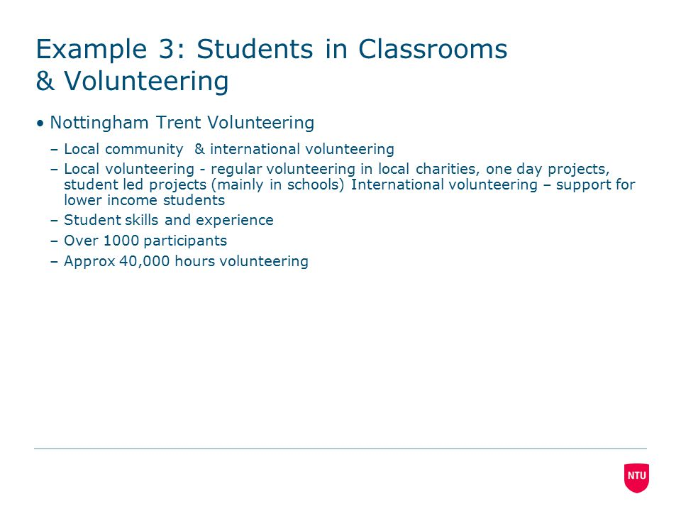 Example 3: Students in Classrooms & Volunteering Nottingham Trent Volunteering –Local community & international volunteering –Local volunteering - regular volunteering in local charities, one day projects, student led projects (mainly in schools) International volunteering – support for lower income students –Student skills and experience –Over 1000 participants –Approx 40,000 hours volunteering