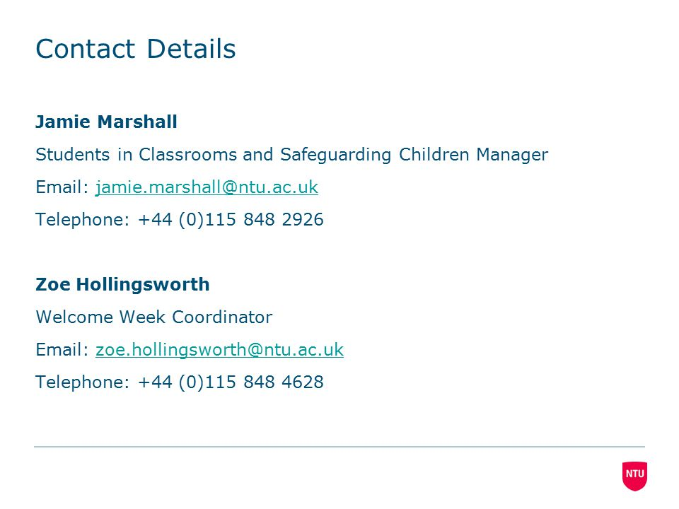 Contact Details Jamie Marshall Students in Classrooms and Safeguarding Children Manager Email: jamie.marshall@ntu.ac.ukjamie.marshall@ntu.ac.uk Telephone: +44 (0)115 848 2926 Zoe Hollingsworth Welcome Week Coordinator Email: zoe.hollingsworth@ntu.ac.ukzoe.hollingsworth@ntu.ac.uk Telephone: +44 (0)115 848 4628