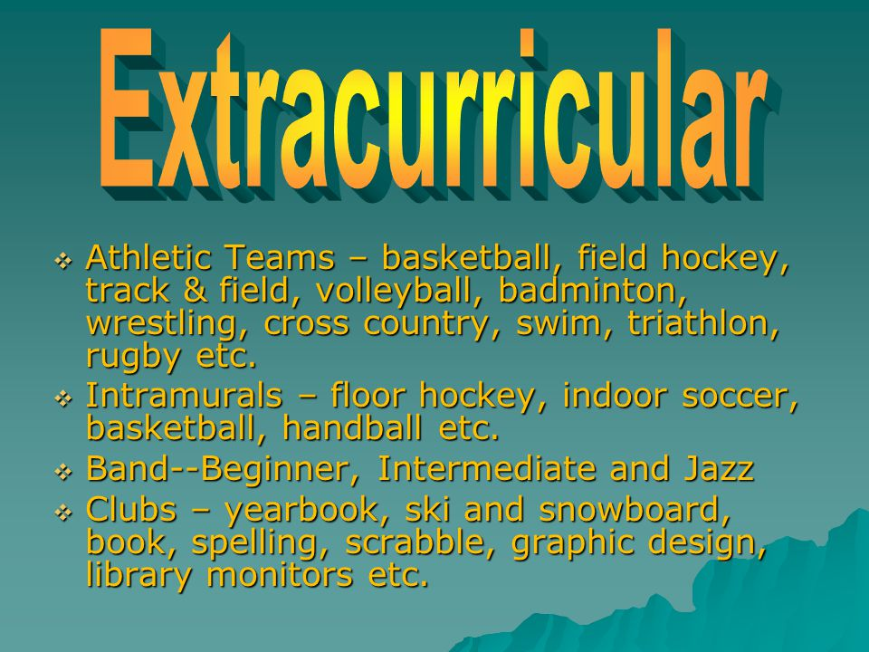  Athletic Teams – basketball, field hockey, track & field, volleyball, badminton, wrestling, cross country, swim, triathlon, rugby etc.  Intramurals
