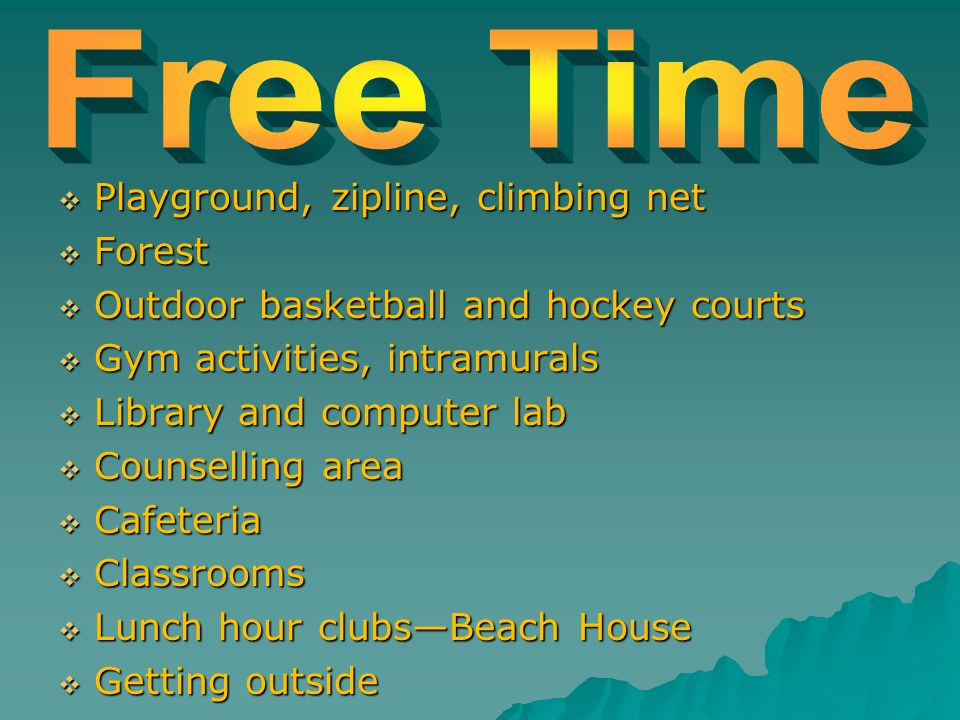  Playground, zipline, climbing net  Forest  Outdoor basketball and hockey courts  Gym activities, intramurals  Library and computer lab  Counsel