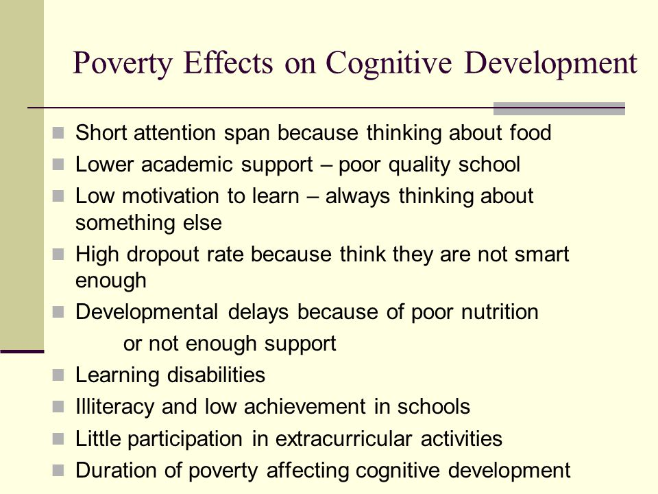 Poverty Effects on Cognitive Development Short attention span because thinking about food Lower academic support – poor quality school Low motivation to learn – always thinking about something else High dropout rate because think they are not smart enough Developmental delays because of poor nutrition or not enough support Learning disabilities Illiteracy and low achievement in schools Little participation in extracurricular activities Duration of poverty affecting cognitive development