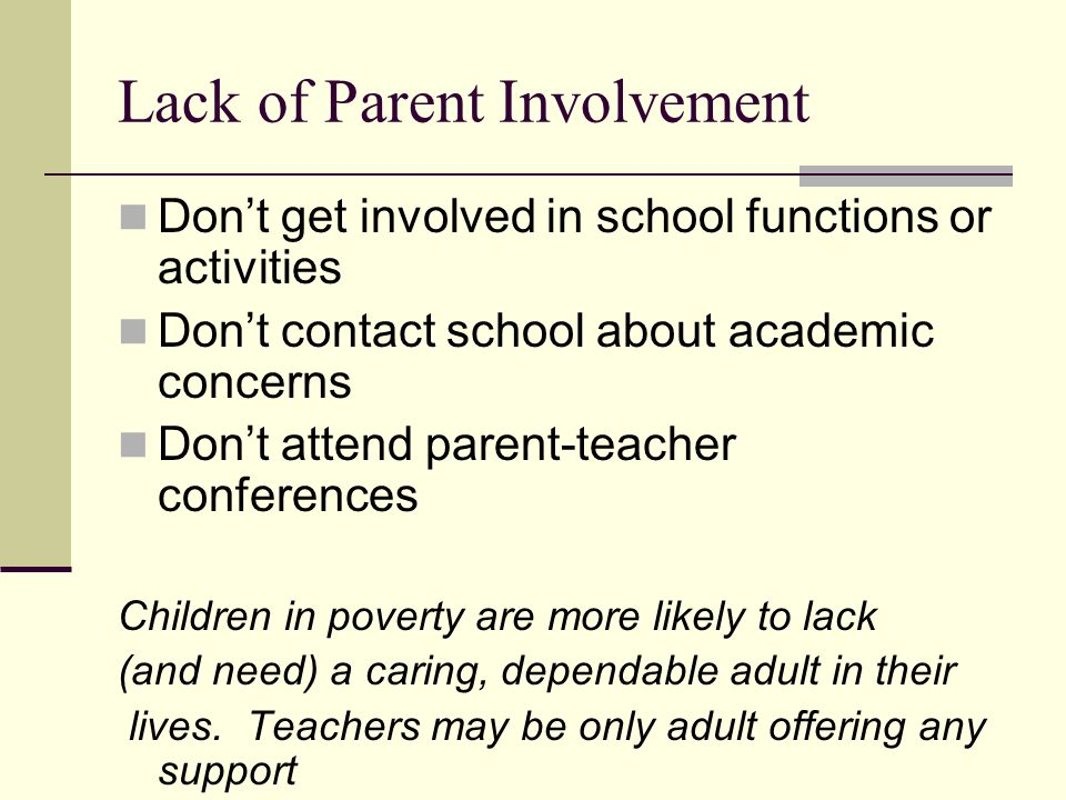 Lack of Parent Involvement Don't get involved in school functions or activities Don't contact school about academic concerns Don't attend parent-teacher conferences Children in poverty are more likely to lack (and need) a caring, dependable adult in their lives.