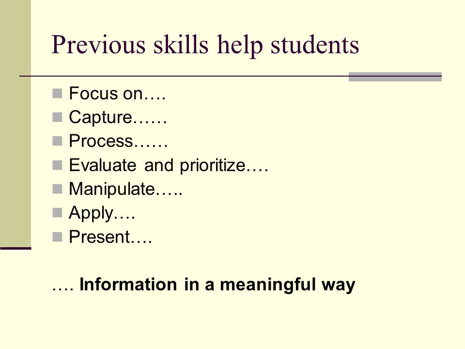 Previous skills help students Focus on…. Capture…… Process…… Evaluate and prioritize….