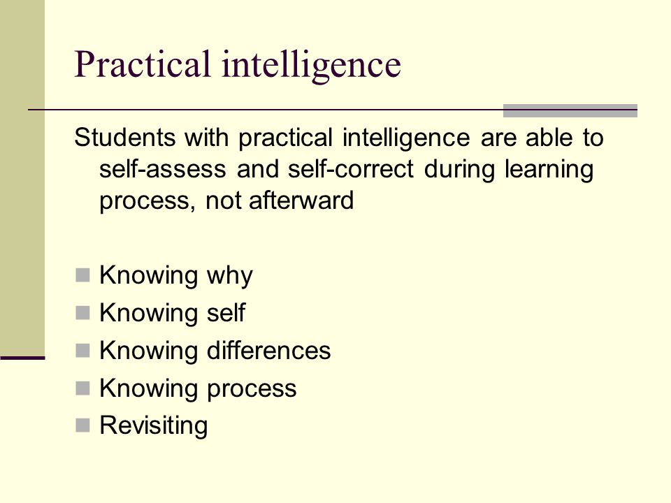 Practical intelligence Students with practical intelligence are able to self-assess and self-correct during learning process, not afterward Knowing why Knowing self Knowing differences Knowing process Revisiting