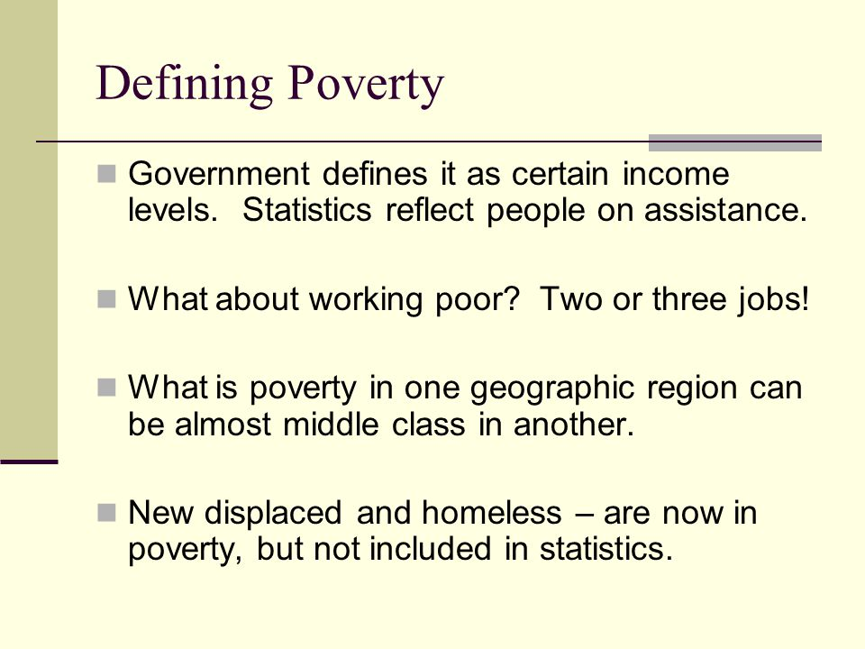 Defining Poverty Government defines it as certain income levels.