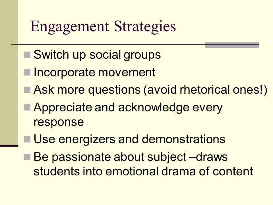 Engagement Strategies Switch up social groups Incorporate movement Ask more questions (avoid rhetorical ones!) Appreciate and acknowledge every response Use energizers and demonstrations Be passionate about subject –draws students into emotional drama of content