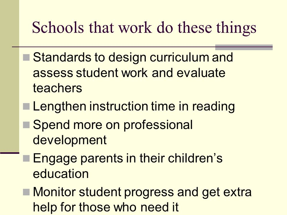 Schools that work do these things Standards to design curriculum and assess student work and evaluate teachers Lengthen instruction time in reading Spend more on professional development Engage parents in their children's education Monitor student progress and get extra help for those who need it
