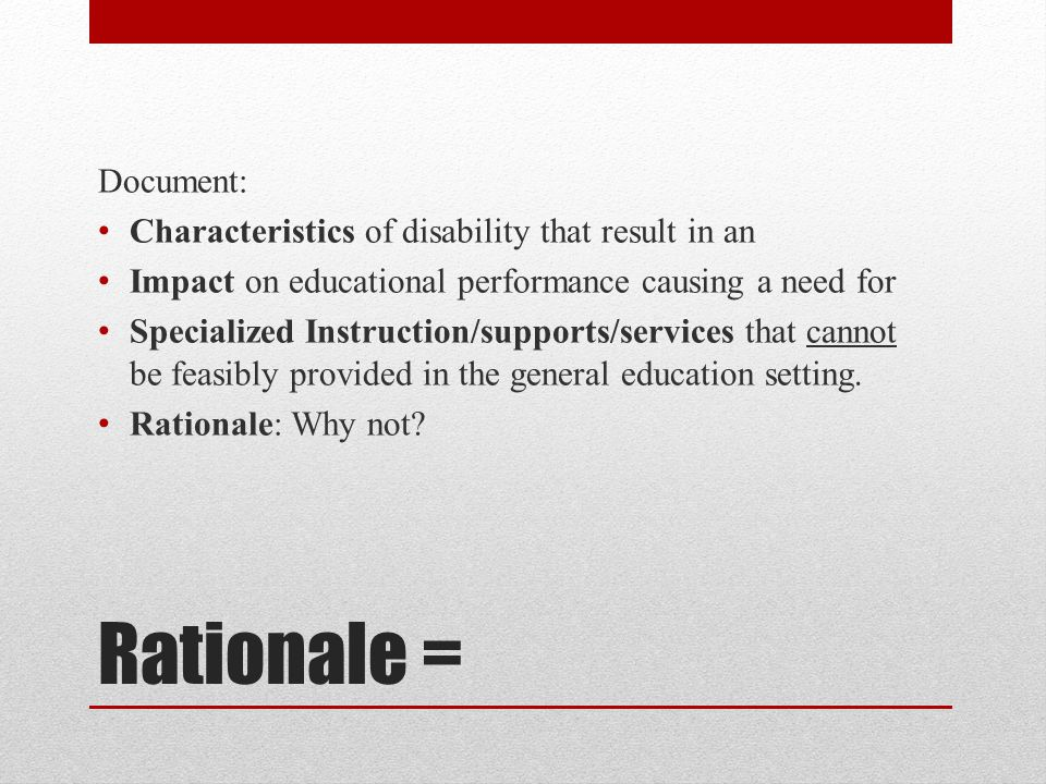 Rationale = Document: Characteristics of disability that result in an Impact on educational performance causing a need for Specialized Instruction/supports/services that cannot be feasibly provided in the general education setting.
