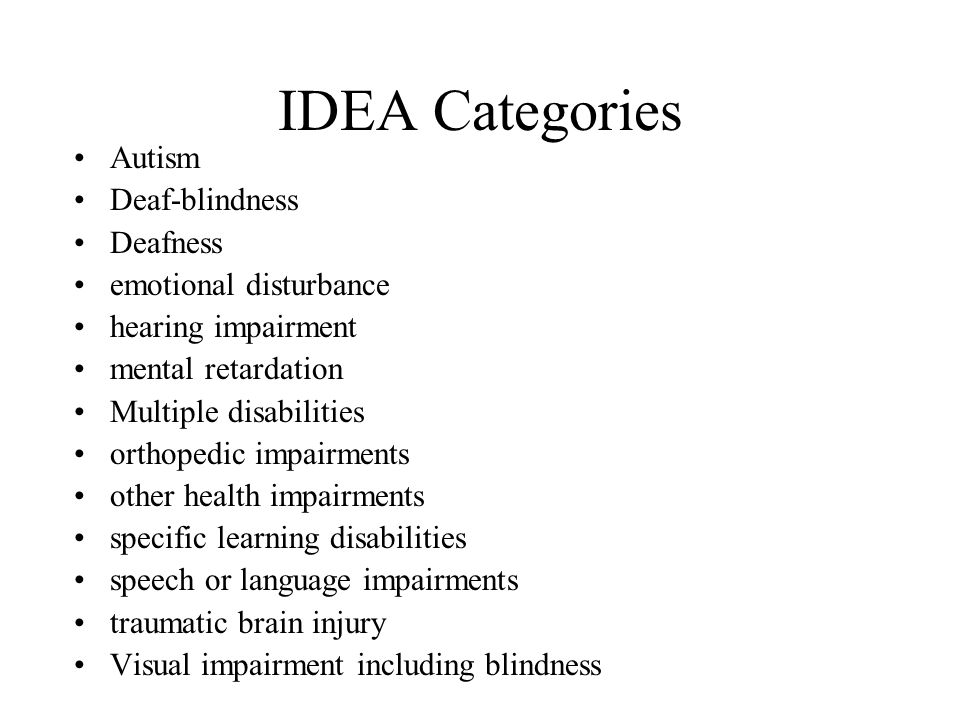 IDEA Categories Autism Deaf-blindness Deafness emotional disturbance hearing impairment mental retardation Multiple disabilities orthopedic impairment