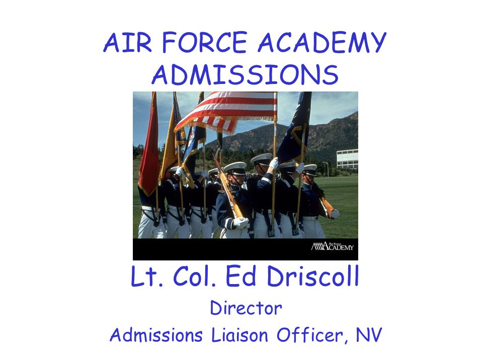AIR FORCE ACADEMY ADMISSIONS Lt. Col. Ed Driscoll Director Admissions Liaison Officer, NV