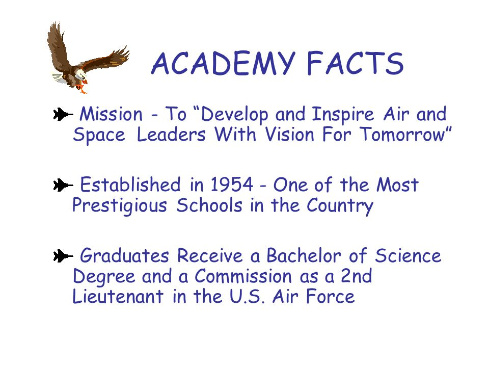 "ACADEMY FACTS Mission - To ""Develop and Inspire Air and Space Leaders With Vision For Tomorrow"" Established in 1954 - One of the Most Prestigious Scho"