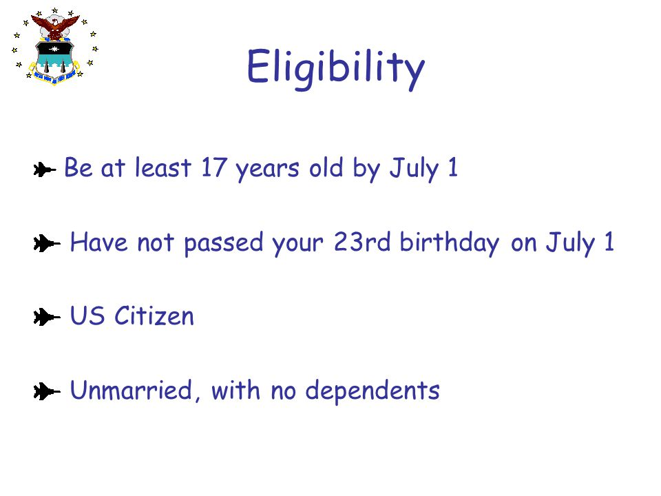 Eligibility Be at least 17 years old by July 1 Have not passed your 23rd birthday on July 1 US Citizen Unmarried, with no dependents