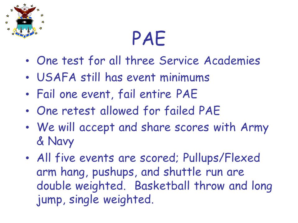 PAE One test for all three Service Academies USAFA still has event minimums Fail one event, fail entire PAE One retest allowed for failed PAE We will