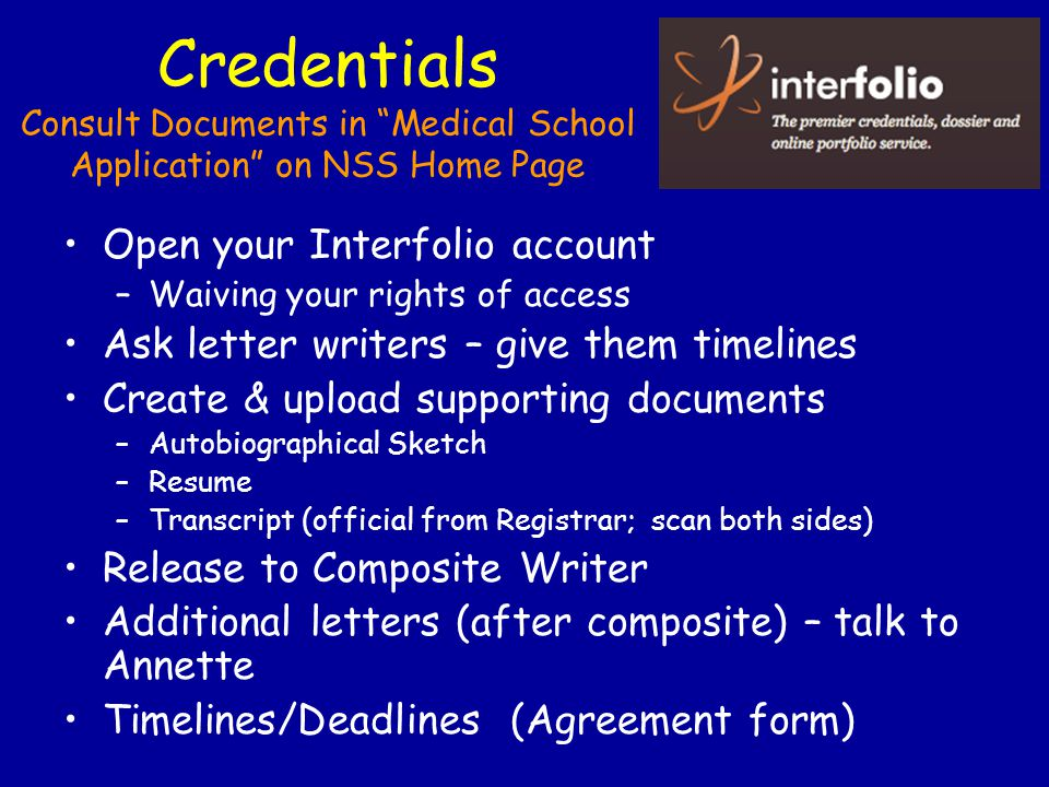 Credentials Consult Documents in Medical School Application on NSS Home Page Open your Interfolio account –Waiving your rights of access Ask letter writers – give them timelines Create & upload supporting documents –Autobiographical Sketch –Resume –Transcript (official from Registrar; scan both sides) Release to Composite Writer Additional letters (after composite) – talk to Annette Timelines/Deadlines (Agreement form)