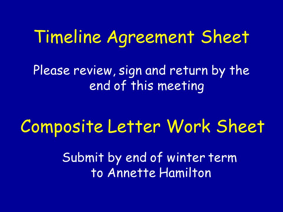 Timeline Agreement Sheet Please review, sign and return by the end of this meeting Composite Letter Work Sheet Submit by end of winter term to Annette Hamilton