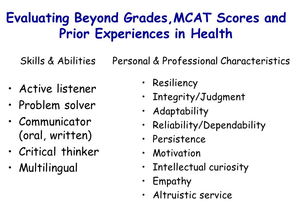Evaluating Beyond Grades,MCAT Scores and Prior Experiences in Health Active listener Problem solver Communicator (oral, written) Critical thinker Multilingual Resiliency Integrity/Judgment Adaptability Reliability/Dependability Persistence Motivation Intellectual curiosity Empathy Altruistic service Skills & AbilitiesPersonal & Professional Characteristics