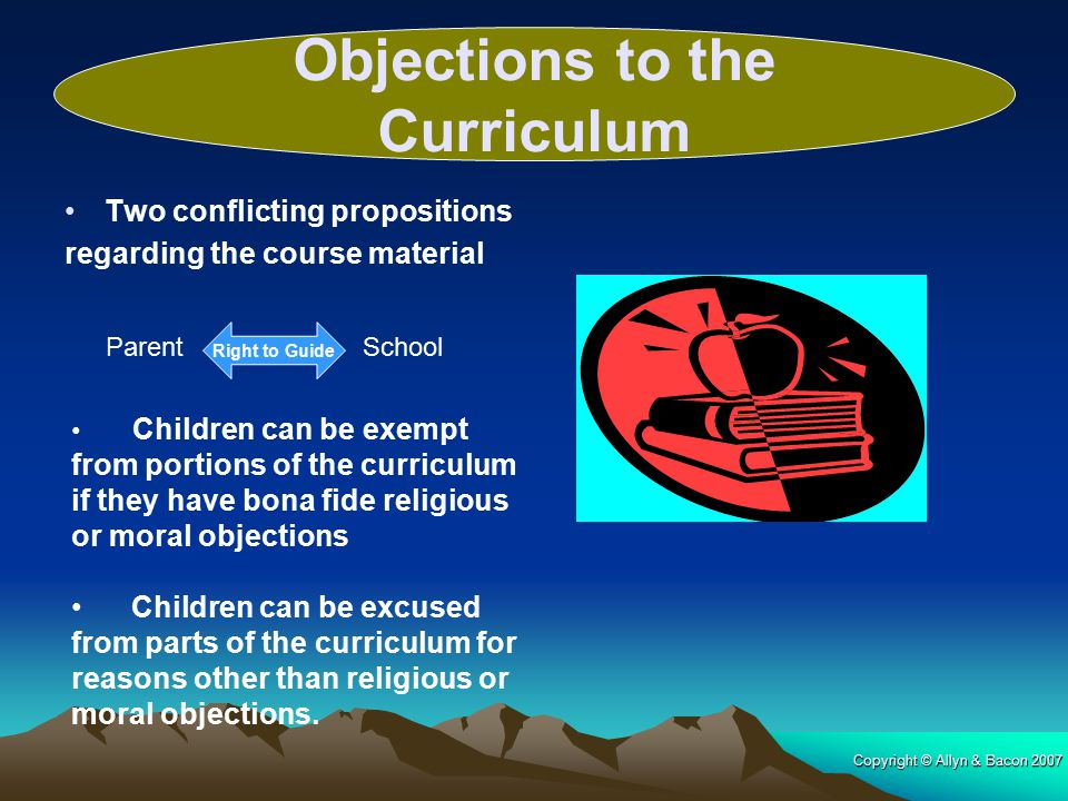 Copyright © Allyn & Bacon 2007 Two conflicting propositions regarding the course material Right to Guide ParentSchool Children can be exempt from portions of the curriculum if they have bona fide religious or moral objections Children can be excused from parts of the curriculum for reasons other than religious or moral objections.