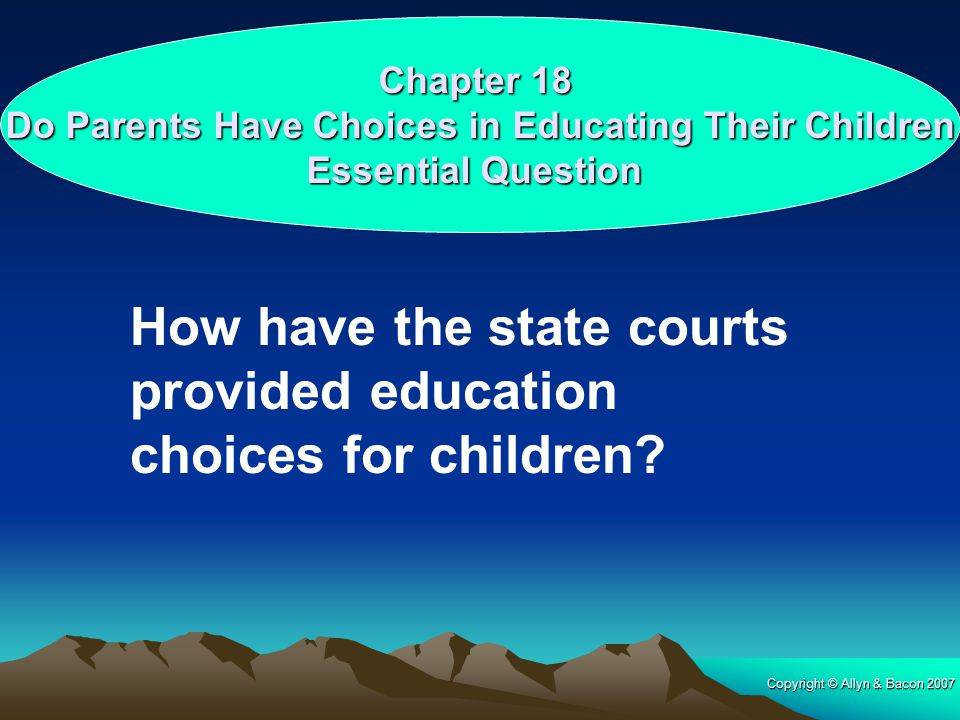 Copyright © Allyn & Bacon 2007 Chapter 18 Do Parents Have Choices in Educating Their Children Essential Question How have the state courts provided education choices for children