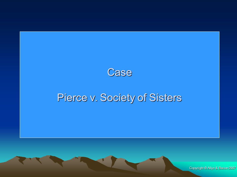 Copyright © Allyn & Bacon 2007 Case Pierce v. Society of Sisters