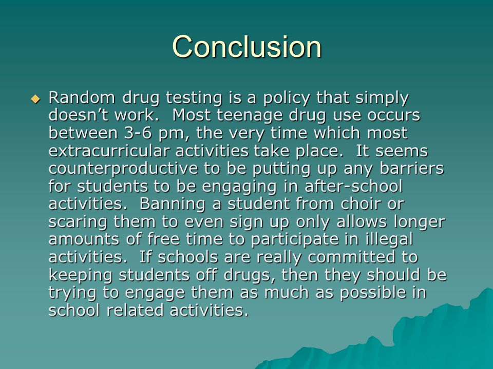 Conclusion  Random drug testing is a policy that simply doesn't work. Most teenage drug use occurs between 3-6 pm, the very time which most extracurr
