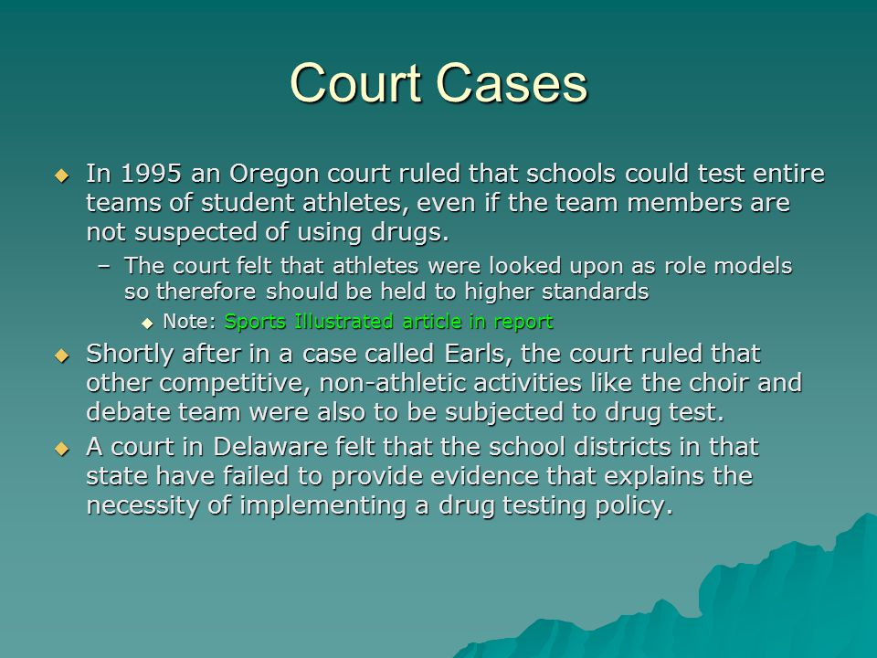 Court Cases  In 1995 an Oregon court ruled that schools could test entire teams of student athletes, even if the team members are not suspected of using drugs.