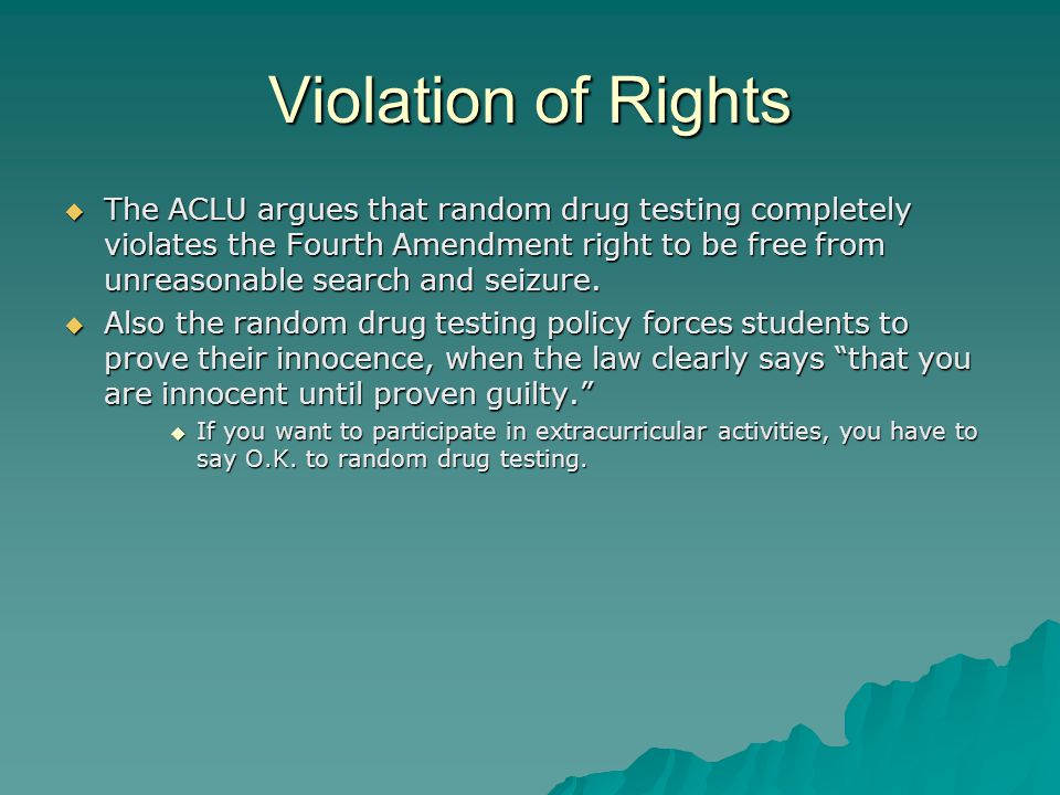Violation of Rights  The ACLU argues that random drug testing completely violates the Fourth Amendment right to be free from unreasonable search and seizure.