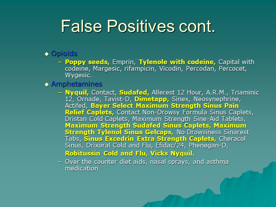 False Positives cont.  Opioids –Poppy seeds, Emprin, Tylenole with codeine, Capital with codeine, Margesic, rifampicin, Vicodin, Percodan, Percocet,