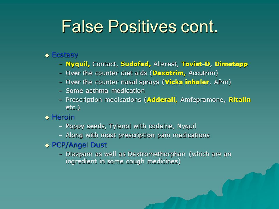 False Positives cont.  Ecstasy –Nyquil, Contact, Sudafed, Allerest, Tavist-D, Dimetapp –Over the counter diet aids (Dexatrim, Accutrim) –Over the cou
