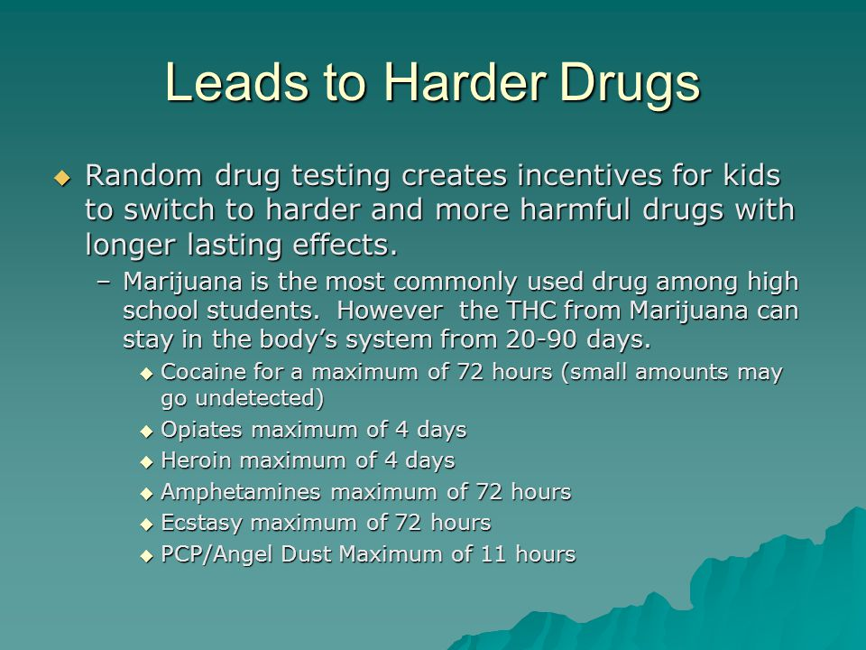 Leads to Harder Drugs  Random drug testing creates incentives for kids to switch to harder and more harmful drugs with longer lasting effects.