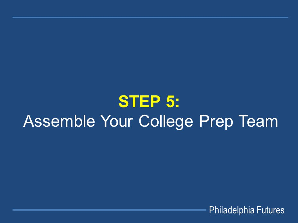 Philadelphia Futures STEP 5: Assemble Your College Prep Team